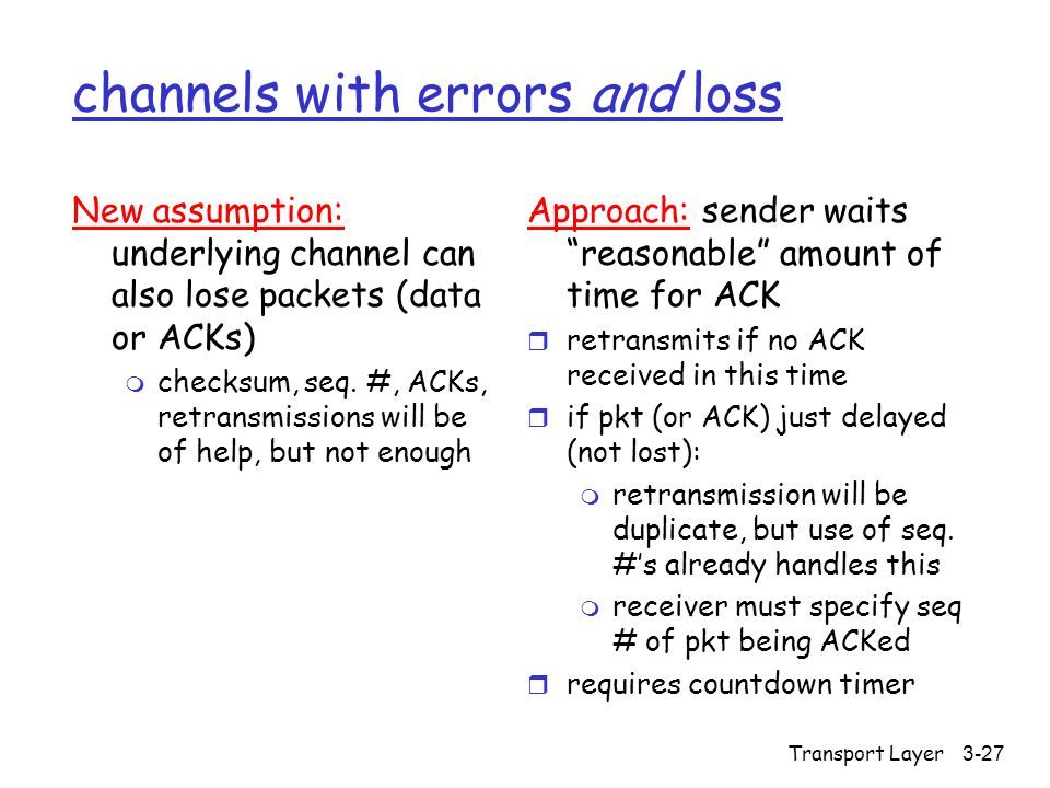 Transport Layer3-27 channels with errors and loss New assumption: underlying channel can also lose packets (data or ACKs) m checksum, seq.