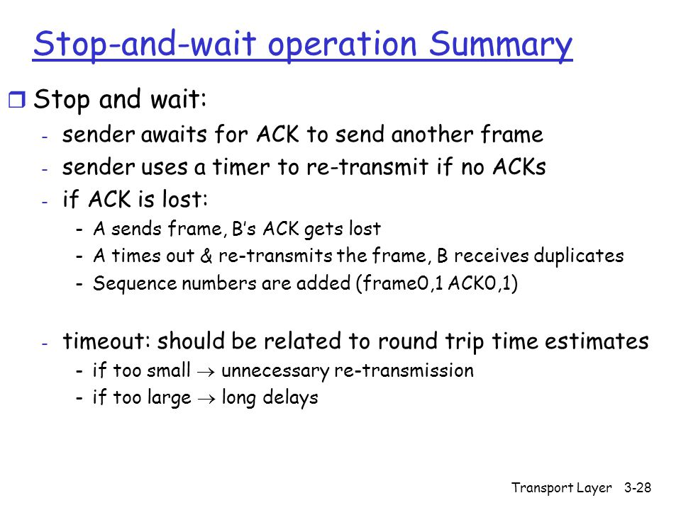 Transport Layer3-28 Stop-and-wait operation Summary r Stop and wait: - sender awaits for ACK to send another frame - sender uses a timer to re-transmit if no ACKs - if ACK is lost: -A sends frame, B's ACK gets lost -A times out & re-transmits the frame, B receives duplicates -Sequence numbers are added (frame0,1 ACK0,1) - timeout: should be related to round trip time estimates -if too small  unnecessary re-transmission -if too large  long delays