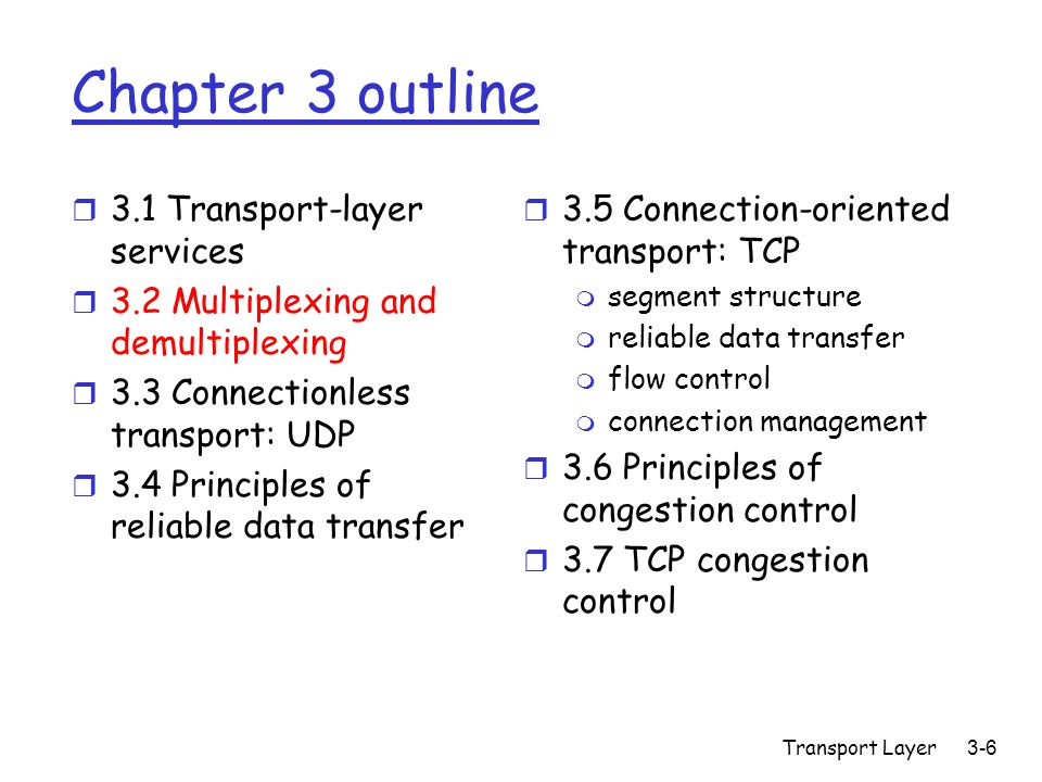 Transport Layer3-6 Chapter 3 outline r 3.1 Transport-layer services r 3.2 Multiplexing and demultiplexing r 3.3 Connectionless transport: UDP r 3.4 Principles of reliable data transfer r 3.5 Connection-oriented transport: TCP m segment structure m reliable data transfer m flow control m connection management r 3.6 Principles of congestion control r 3.7 TCP congestion control