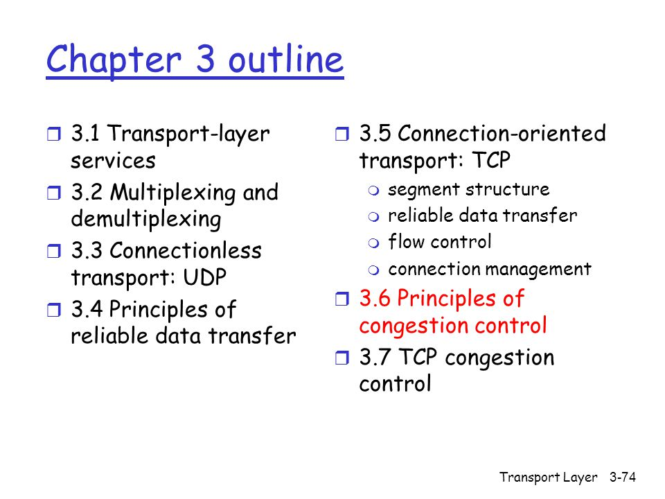 Transport Layer3-74 Chapter 3 outline r 3.1 Transport-layer services r 3.2 Multiplexing and demultiplexing r 3.3 Connectionless transport: UDP r 3.4 Principles of reliable data transfer r 3.5 Connection-oriented transport: TCP m segment structure m reliable data transfer m flow control m connection management r 3.6 Principles of congestion control r 3.7 TCP congestion control