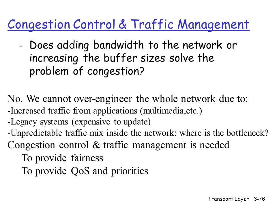 Transport Layer3-76 Congestion Control & Traffic Management - Does adding bandwidth to the network or increasing the buffer sizes solve the problem of congestion.