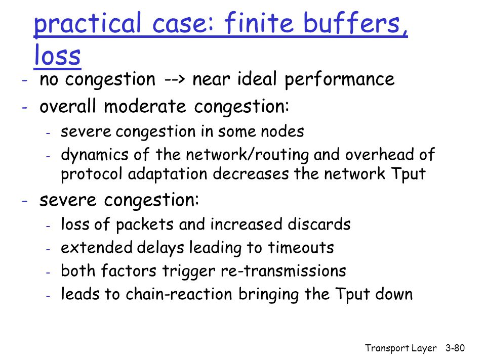 Transport Layer3-80 practical case: finite buffers, loss - no congestion --> near ideal performance - overall moderate congestion: - severe congestion in some nodes - dynamics of the network/routing and overhead of protocol adaptation decreases the network Tput - severe congestion: - loss of packets and increased discards - extended delays leading to timeouts - both factors trigger re-transmissions - leads to chain-reaction bringing the Tput down