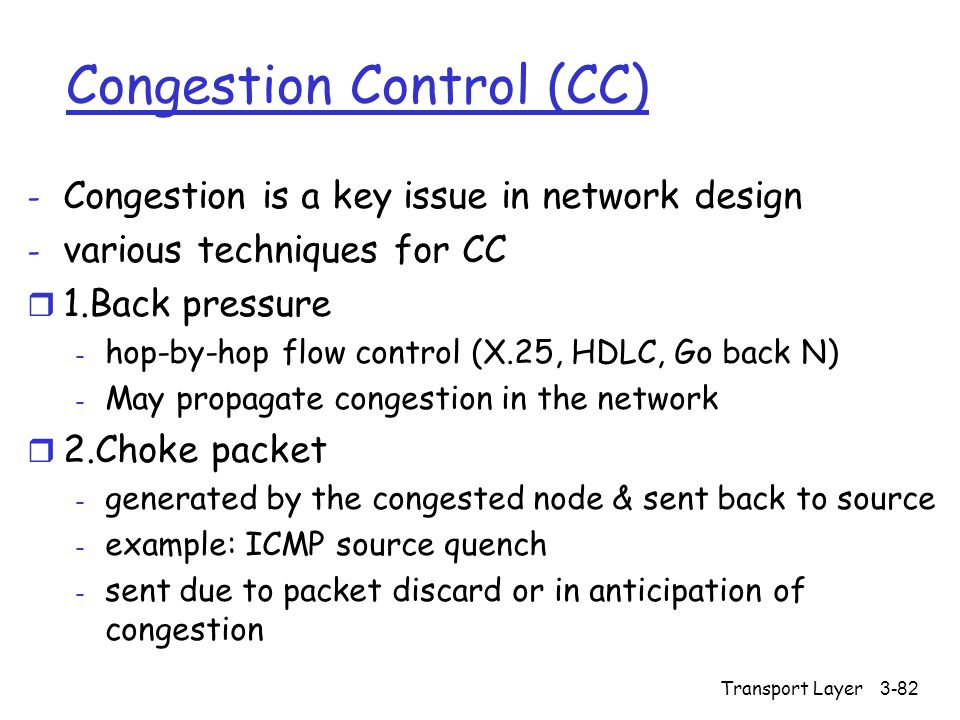 Transport Layer3-82 Congestion Control (CC) - Congestion is a key issue in network design - various techniques for CC r 1.Back pressure - hop-by-hop flow control (X.25, HDLC, Go back N) - May propagate congestion in the network r 2.Choke packet - generated by the congested node & sent back to source - example: ICMP source quench - sent due to packet discard or in anticipation of congestion