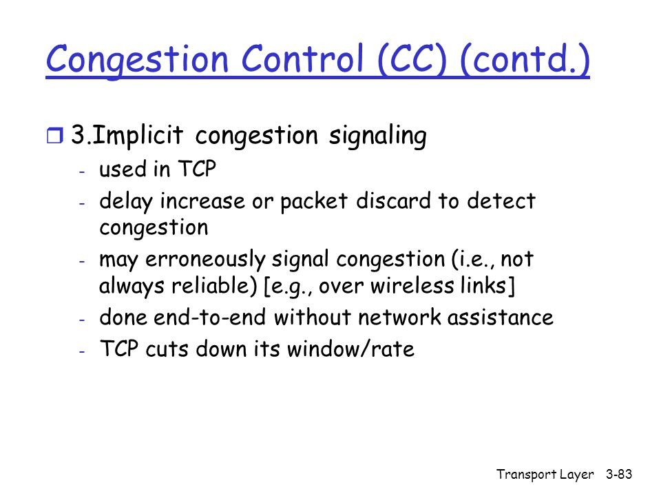 Transport Layer3-83 Congestion Control (CC) (contd.) r 3.Implicit congestion signaling - used in TCP - delay increase or packet discard to detect congestion - may erroneously signal congestion (i.e., not always reliable) [e.g., over wireless links] - done end-to-end without network assistance - TCP cuts down its window/rate