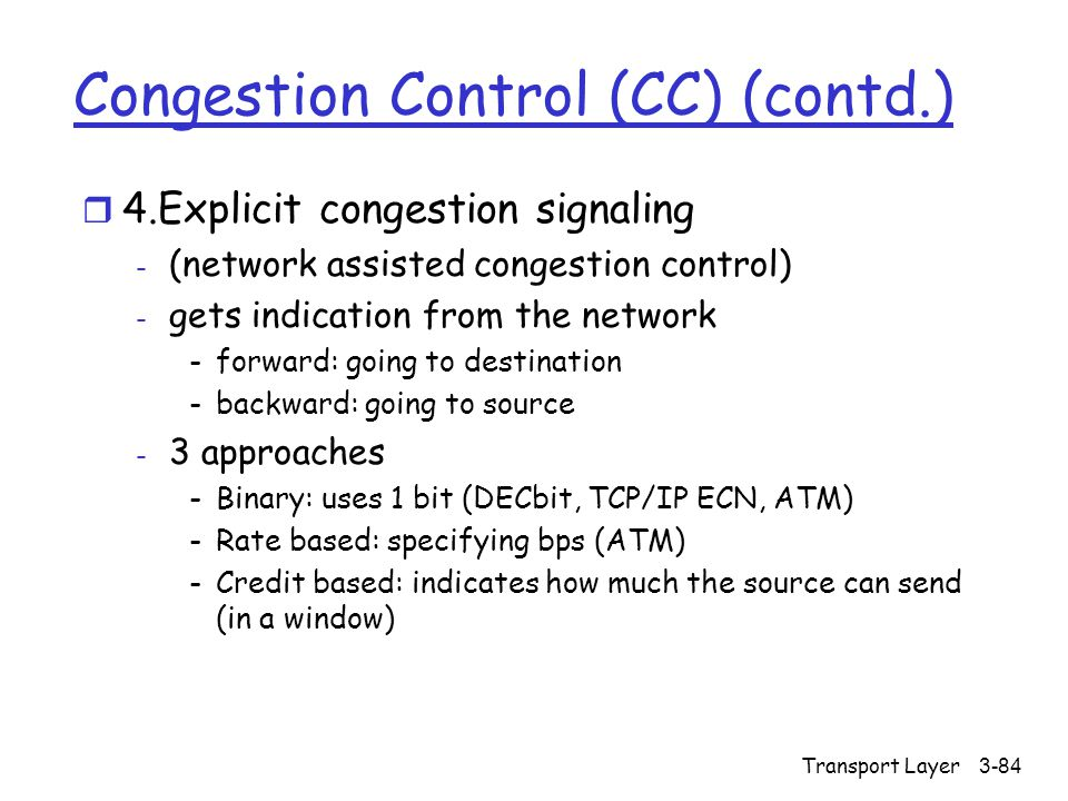 Transport Layer3-84 Congestion Control (CC) (contd.) r 4.Explicit congestion signaling - (network assisted congestion control) - gets indication from the network -forward: going to destination -backward: going to source - 3 approaches -Binary: uses 1 bit (DECbit, TCP/IP ECN, ATM) -Rate based: specifying bps (ATM) -Credit based: indicates how much the source can send (in a window)