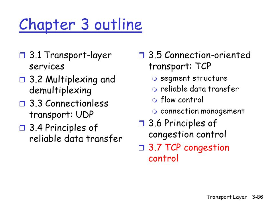 Transport Layer3-86 Chapter 3 outline r 3.1 Transport-layer services r 3.2 Multiplexing and demultiplexing r 3.3 Connectionless transport: UDP r 3.4 Principles of reliable data transfer r 3.5 Connection-oriented transport: TCP m segment structure m reliable data transfer m flow control m connection management r 3.6 Principles of congestion control r 3.7 TCP congestion control