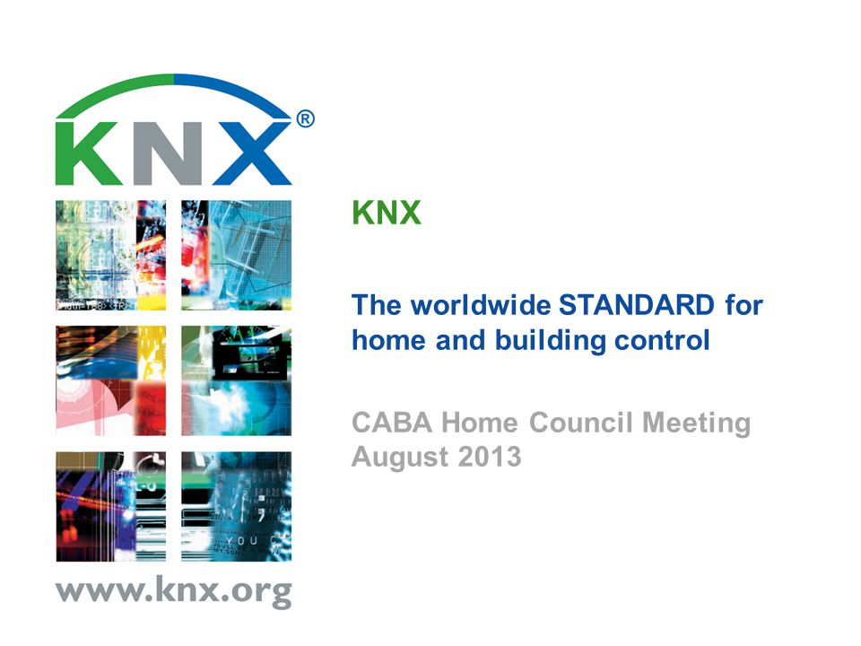 KNX The worldwide STANDARD for home and building control CABA Home Council Meeting August 2013