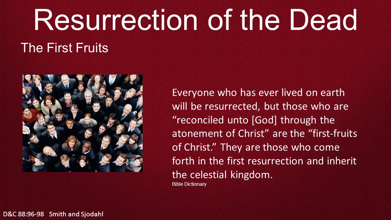 D&C 88:96-98 Resurrection of the Dead The First Fruits Everyone who has ever lived on earth will be resurrected, but those who are reconciled unto [God] through the atonement of Christ are the first-fruits of Christ. They are those who come forth in the first resurrection and inherit the celestial kingdom.
