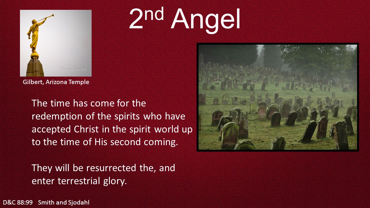 D&C 88:99 2 nd Angel The time has come for the redemption of the spirits who have accepted Christ in the spirit world up to the time of His second coming.