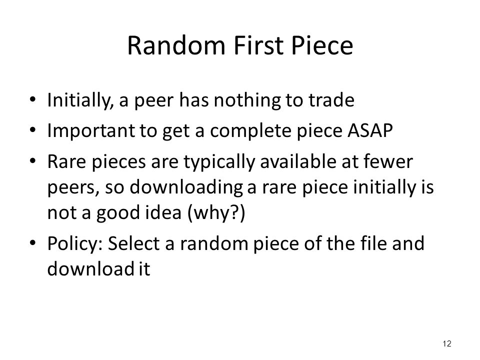 12 Random First Piece Initially, a peer has nothing to trade Important to get a complete piece ASAP Rare pieces are typically available at fewer peers, so downloading a rare piece initially is not a good idea (why ) Policy: Select a random piece of the file and download it