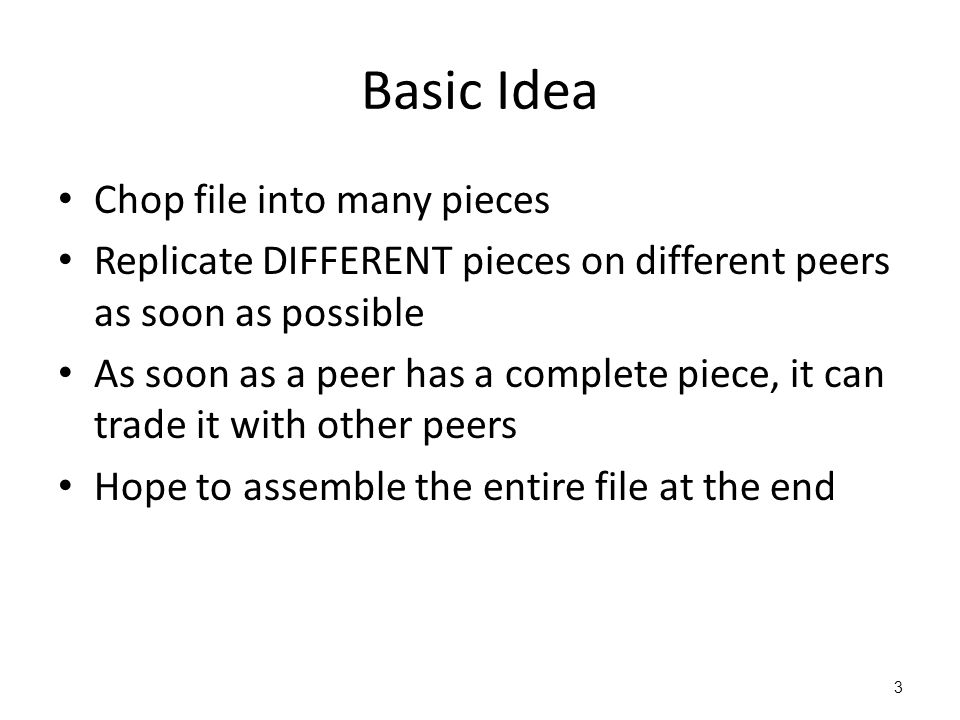 3 Basic Idea Chop file into many pieces Replicate DIFFERENT pieces on different peers as soon as possible As soon as a peer has a complete piece, it can trade it with other peers Hope to assemble the entire file at the end