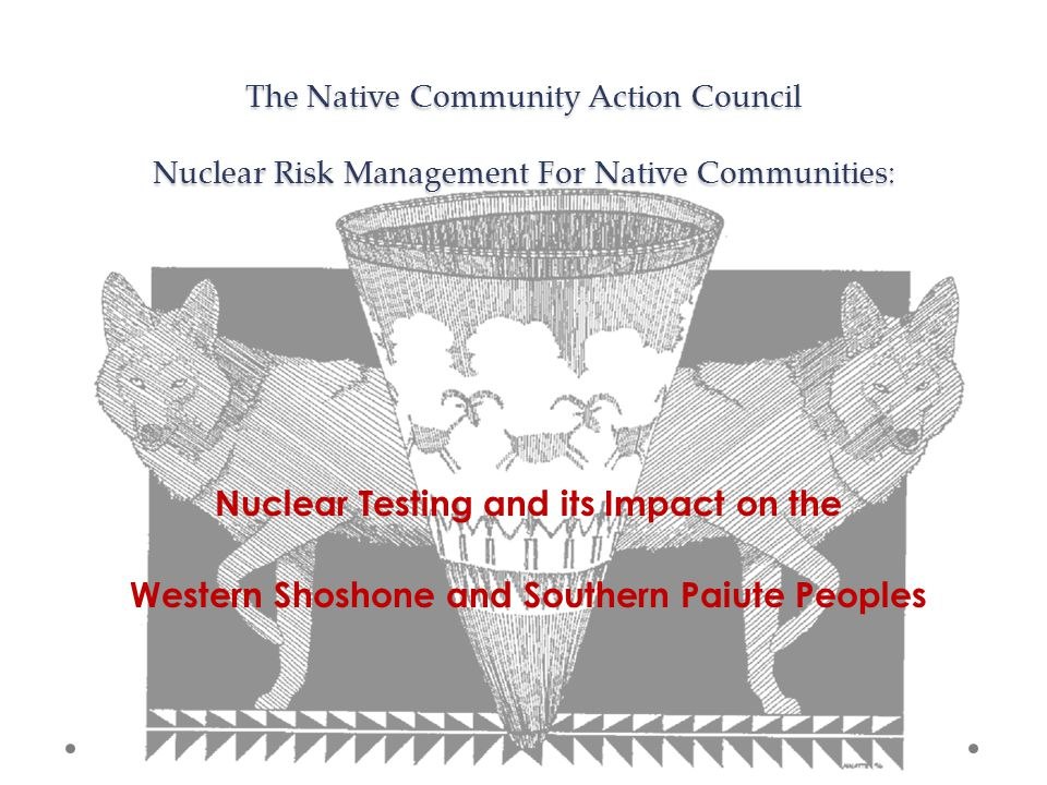 The Native Community Action Council Nuclear Risk Management For Native Communities: Nuclear Testing and its Impact on the Western Shoshone and Southern Paiute Peoples
