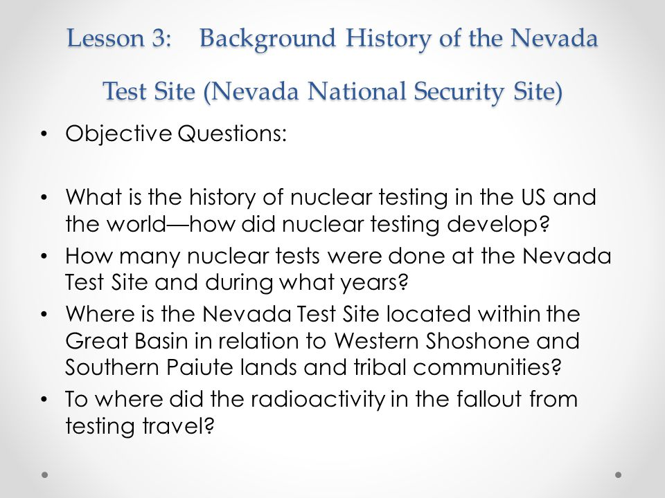 Lesson 3:Background History of the Nevada Test Site (Nevada National Security Site) Objective Questions: What is the history of nuclear testing in the US and the world—how did nuclear testing develop.