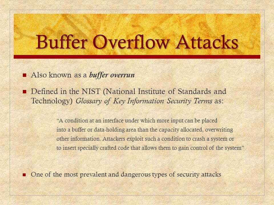 Buffer Overflow Attacks Also known as a buffer overrun Defined in the NIST (National Institute of Standards and Technology) Glossary of Key Informatio