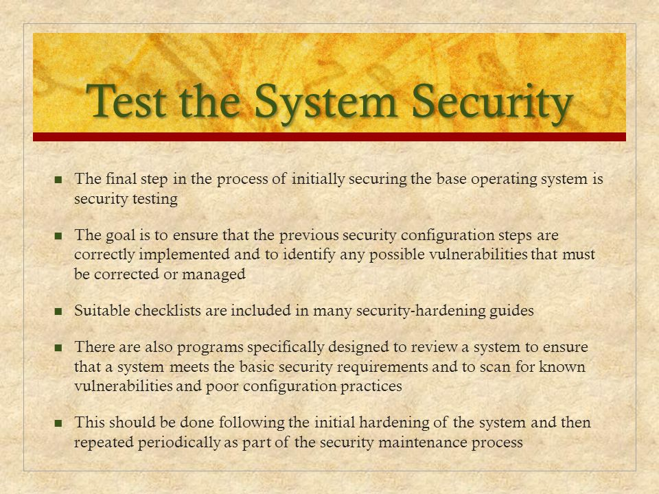 Test the System Security The final step in the process of initially securing the base operating system is security testing The goal is to ensure that