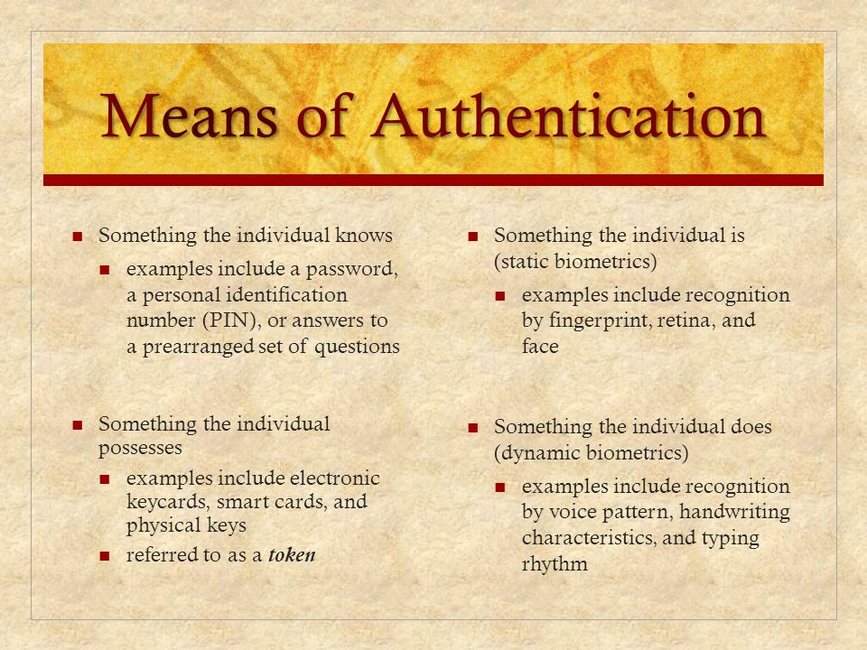 Means of Authentication Something the individual is (static biometrics) examples include recognition by fingerprint, retina, and face Something the in