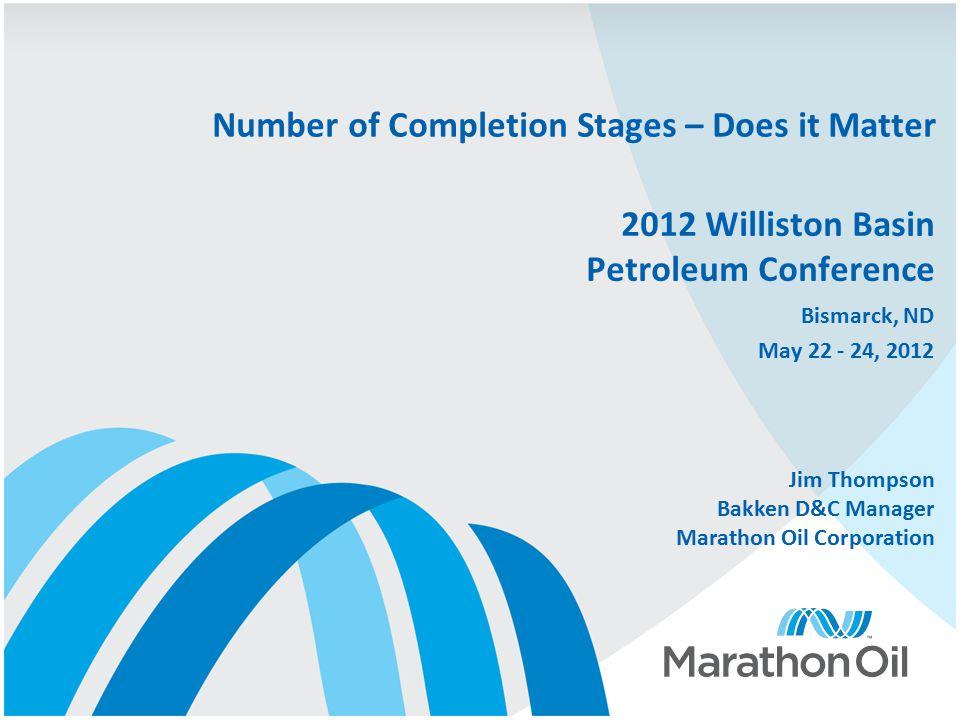 2012 Williston Basin Petroleum Conference Bismarck, ND May 22 - 24, 2012 Number of Completion Stages – Does it Matter Jim Thompson Bakken D&C Manager Marathon Oil Corporation