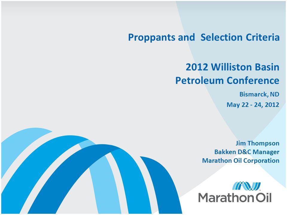 2012 Williston Basin Petroleum Conference Bismarck, ND May 22 - 24, 2012 Proppants and Selection Criteria Jim Thompson Bakken D&C Manager Marathon Oil Corporation
