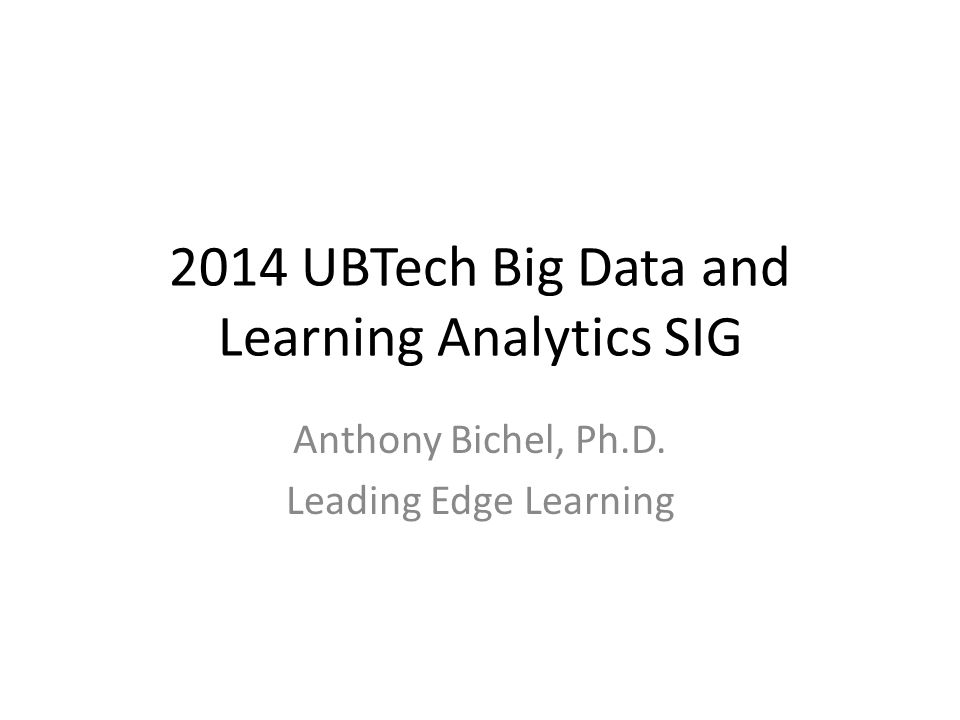 2014 UBTech Big Data and Learning Analytics SIG Anthony Bichel, Ph.D. Leading Edge Learning