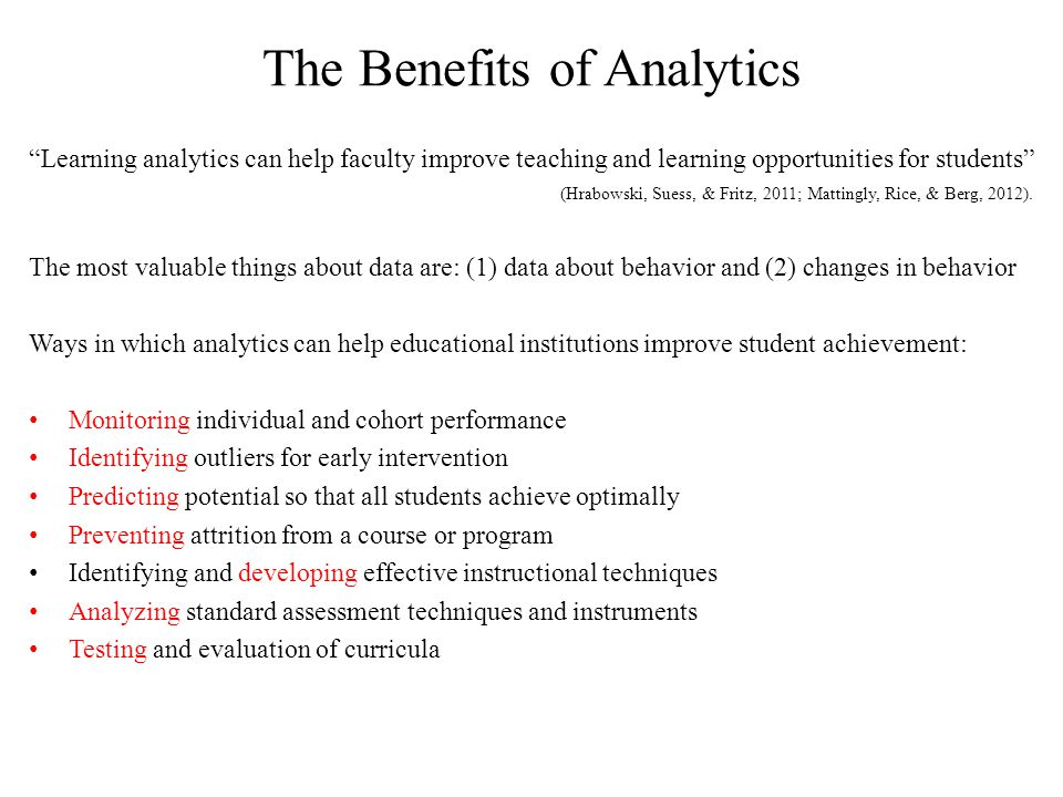 The Benefits of Analytics Learning analytics can help faculty improve teaching and learning opportunities for students (Hrabowski, Suess, & Fritz, 2011; Mattingly, Rice, & Berg, 2012).