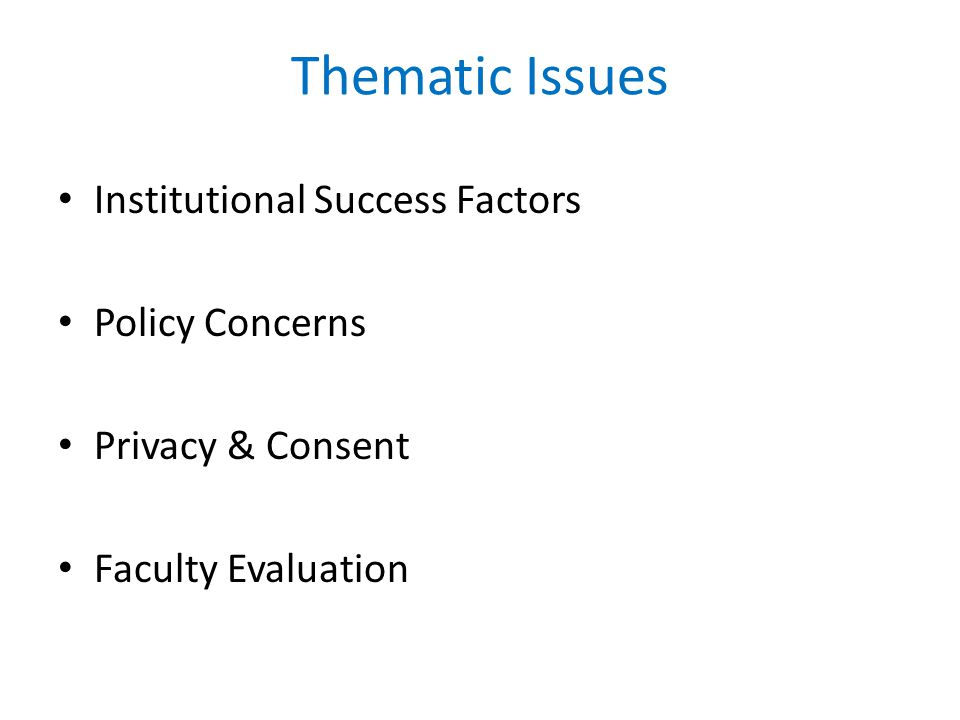 Thematic Issues Institutional Success Factors Policy Concerns Privacy & Consent Faculty Evaluation