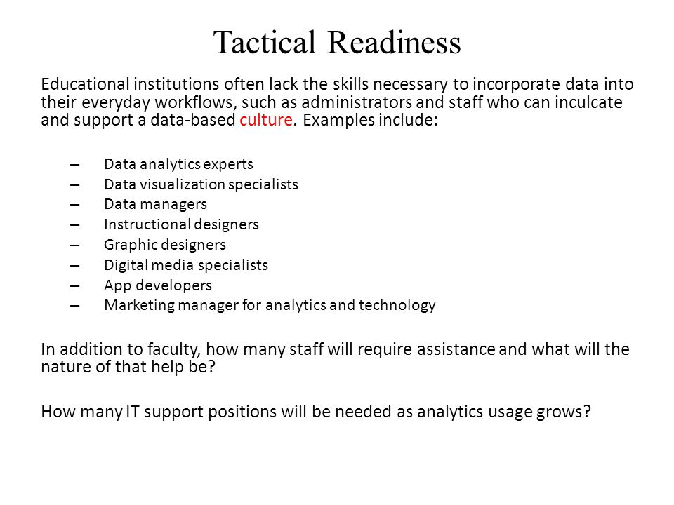 Tactical Readiness Educational institutions often lack the skills necessary to incorporate data into their everyday workflows, such as administrators and staff who can inculcate and support a data-based culture.