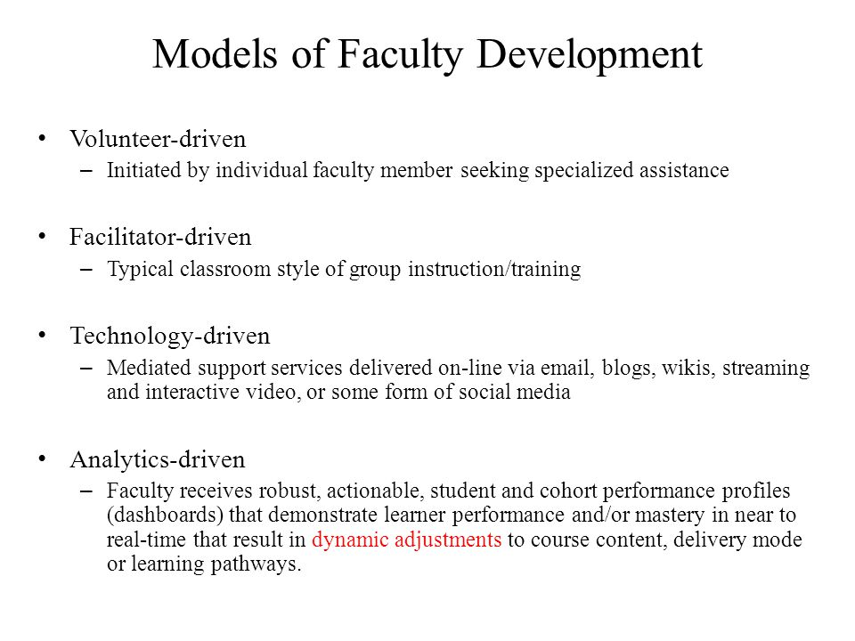 Models of Faculty Development Volunteer-driven – Initiated by individual faculty member seeking specialized assistance Facilitator-driven – Typical classroom style of group instruction/training Technology-driven – Mediated support services delivered on-line via email, blogs, wikis, streaming and interactive video, or some form of social media Analytics-driven – Faculty receives robust, actionable, student and cohort performance profiles (dashboards) that demonstrate learner performance and/or mastery in near to real-time that result in dynamic adjustments to course content, delivery mode or learning pathways.