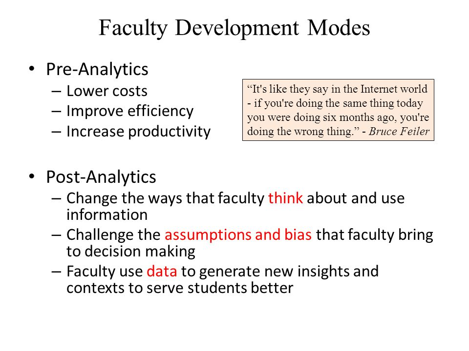 Faculty Development Modes Pre-Analytics – Lower costs – Improve efficiency – Increase productivity Post-Analytics – Change the ways that faculty think about and use information – Challenge the assumptions and bias that faculty bring to decision making – Faculty use data to generate new insights and contexts to serve students better It s like they say in the Internet world - if you re doing the same thing today you were doing six months ago, you re doing the wrong thing. - Bruce Feiler