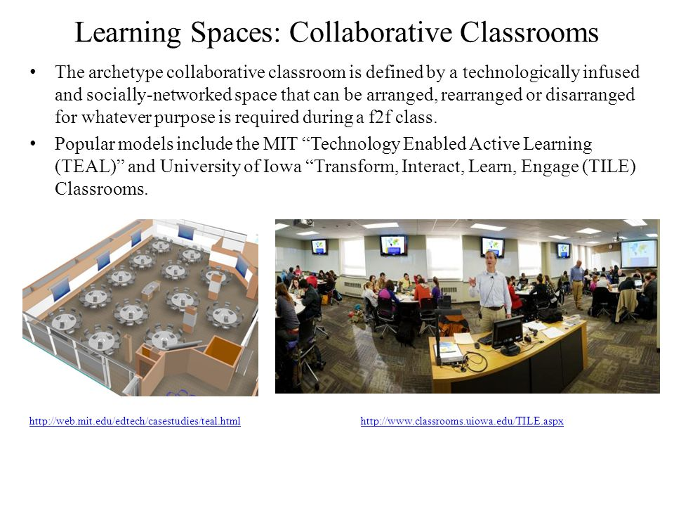Learning Spaces: Collaborative Classrooms The archetype collaborative classroom is defined by a technologically infused and socially-networked space that can be arranged, rearranged or disarranged for whatever purpose is required during a f2f class.