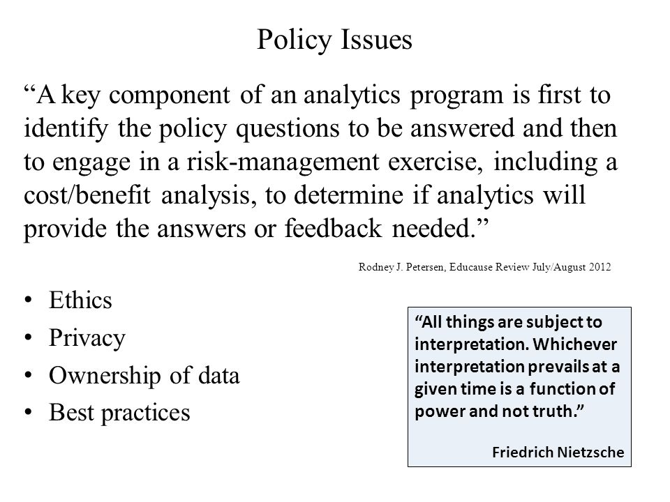 Policy Issues A key component of an analytics program is first to identify the policy questions to be answered and then to engage in a risk-management exercise, including a cost/benefit analysis, to determine if analytics will provide the answers or feedback needed. Rodney J.