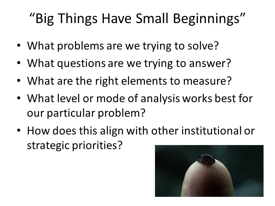 Big Things Have Small Beginnings What problems are we trying to solve.