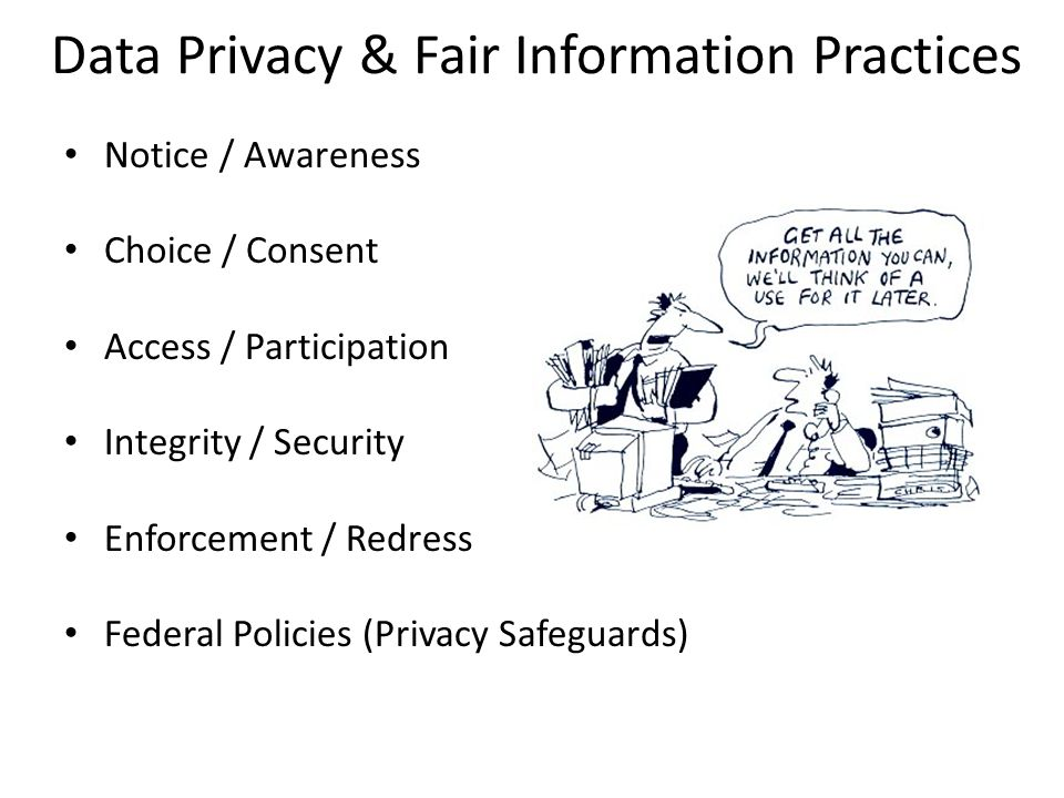 Data Privacy & Fair Information Practices Notice / Awareness Choice / Consent Access / Participation Integrity / Security Enforcement / Redress Federal Policies (Privacy Safeguards)