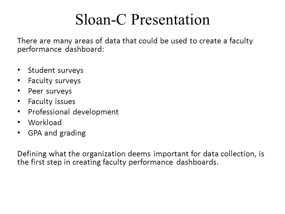 Sloan-C Presentation There are many areas of data that could be used to create a faculty performance dashboard: Student surveys Faculty surveys Peer surveys Faculty issues Professional development Workload GPA and grading Defining what the organization deems important for data collection, is the first step in creating faculty performance dashboards.