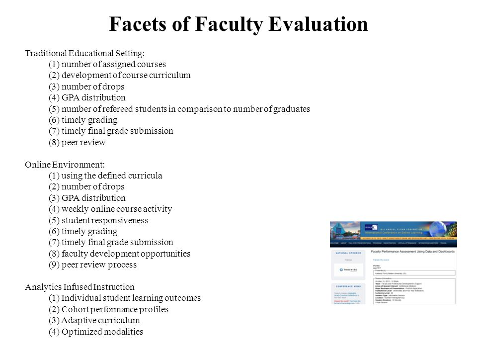 Facets of Faculty Evaluation Traditional Educational Setting: (1) number of assigned courses (2) development of course curriculum (3) number of drops (4) GPA distribution (5) number of refereed students in comparison to number of graduates (6) timely grading (7) timely final grade submission (8) peer review Online Environment: (1) using the defined curricula (2) number of drops (3) GPA distribution (4) weekly online course activity (5) student responsiveness (6) timely grading (7) timely final grade submission (8) faculty development opportunities (9) peer review process Analytics Infused Instruction (1) Individual student learning outcomes (2) Cohort performance profiles (3) Adaptive curriculum (4) Optimized modalities