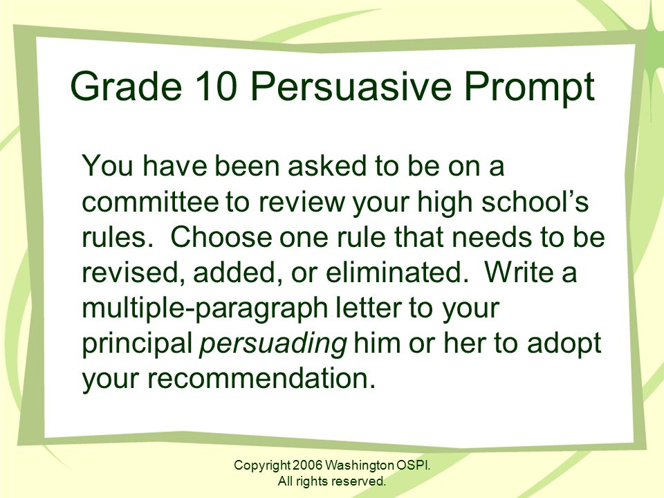 Copyright 2006 Washington OSPI. All rights reserved. Grade 10 Persuasive Prompt You have been asked to be on a committee to review your high school's