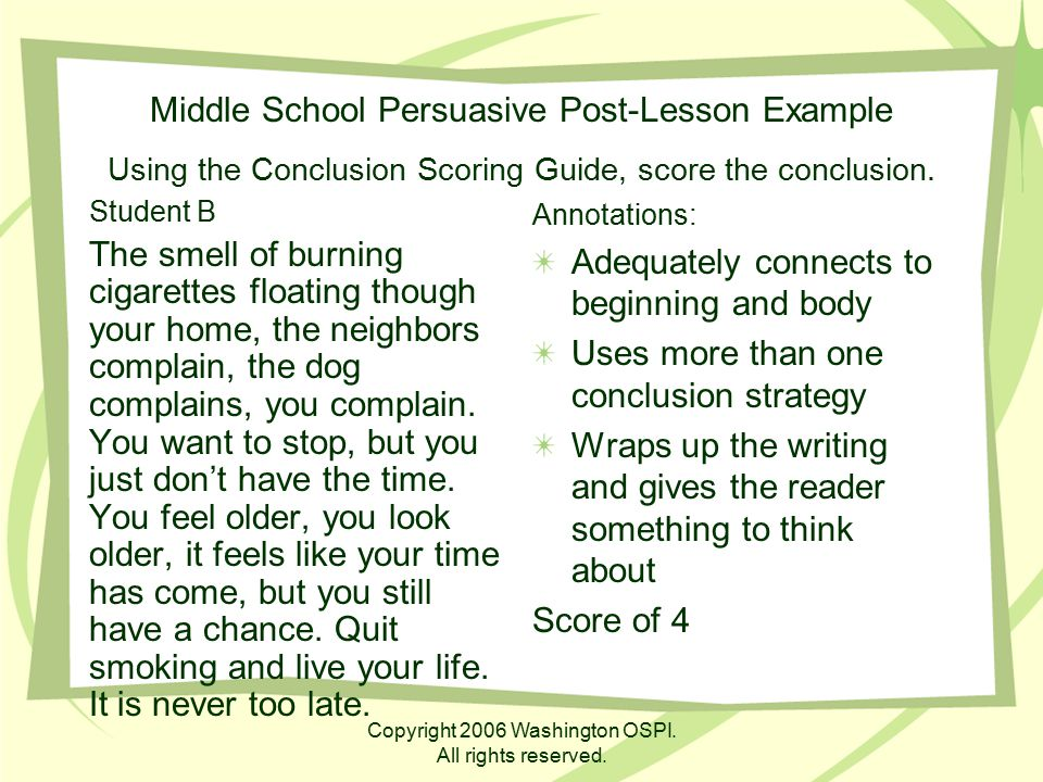 Copyright 2006 Washington OSPI. All rights reserved. Middle School Persuasive Post-Lesson Example Using the Conclusion Scoring Guide, score the conclu