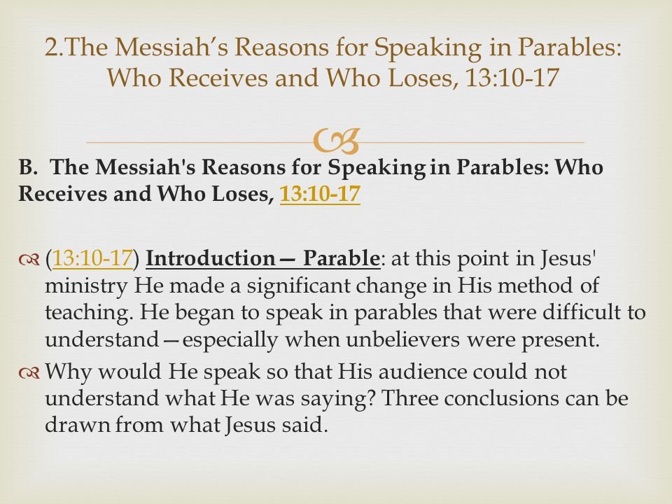  B. The Messiah's Reasons for Speaking in Parables: Who Receives and Who Loses, 13:10-1713:10-17  (13:10-17) Introduction— Parable : at this point i