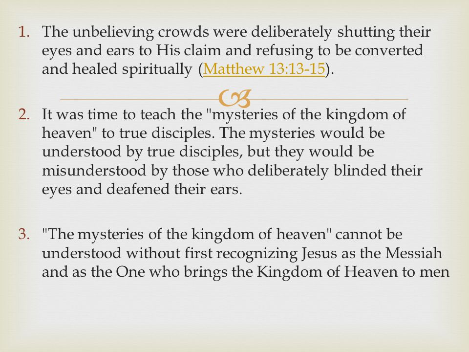  1.The unbelieving crowds were deliberately shutting their eyes and ears to His claim and refusing to be converted and healed spiritually (Matthew 13:13-15).Matthew 13:13-15 2.It was time to teach the mysteries of the kingdom of heaven to true disciples.