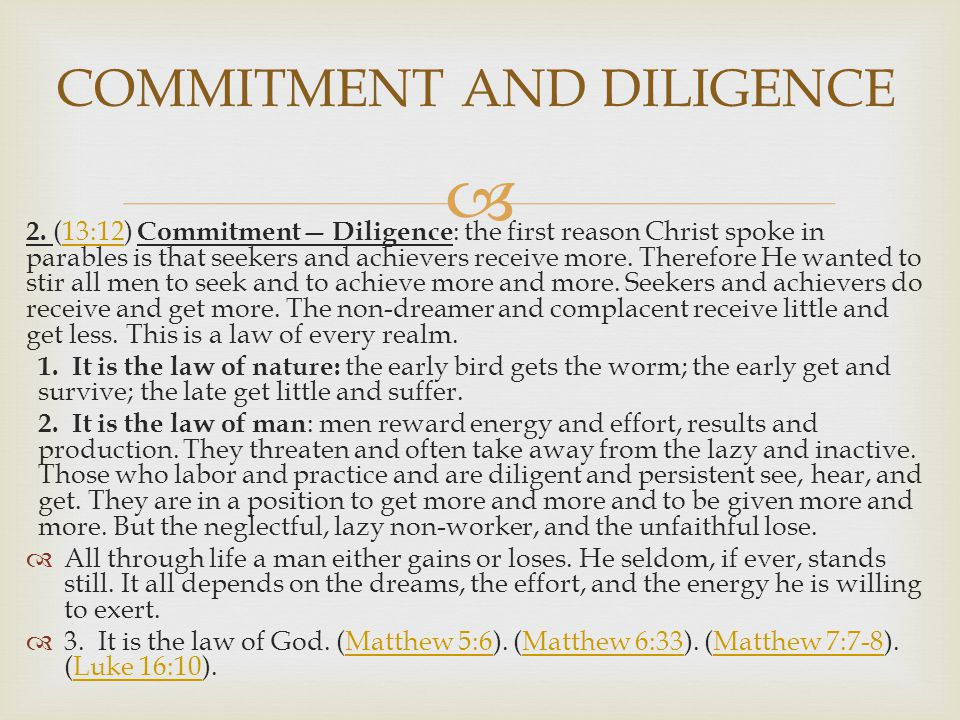  2. (13:12) Commitment— Diligence : the first reason Christ spoke in parables is that seekers and achievers receive more. Therefore He wanted to stir