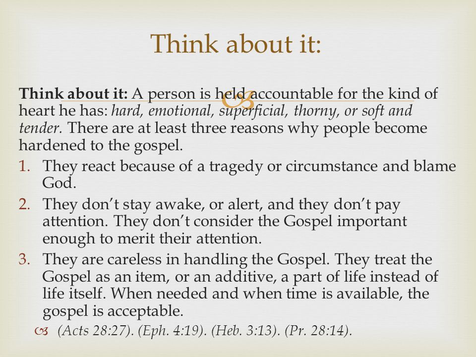  Think about it: A person is held accountable for the kind of heart he has: hard, emotional, superficial, thorny, or soft and tender.