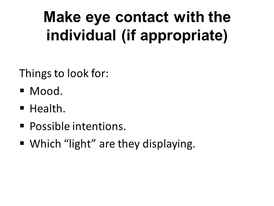 Make eye contact with the individual (if appropriate) Things to look for:  Mood.