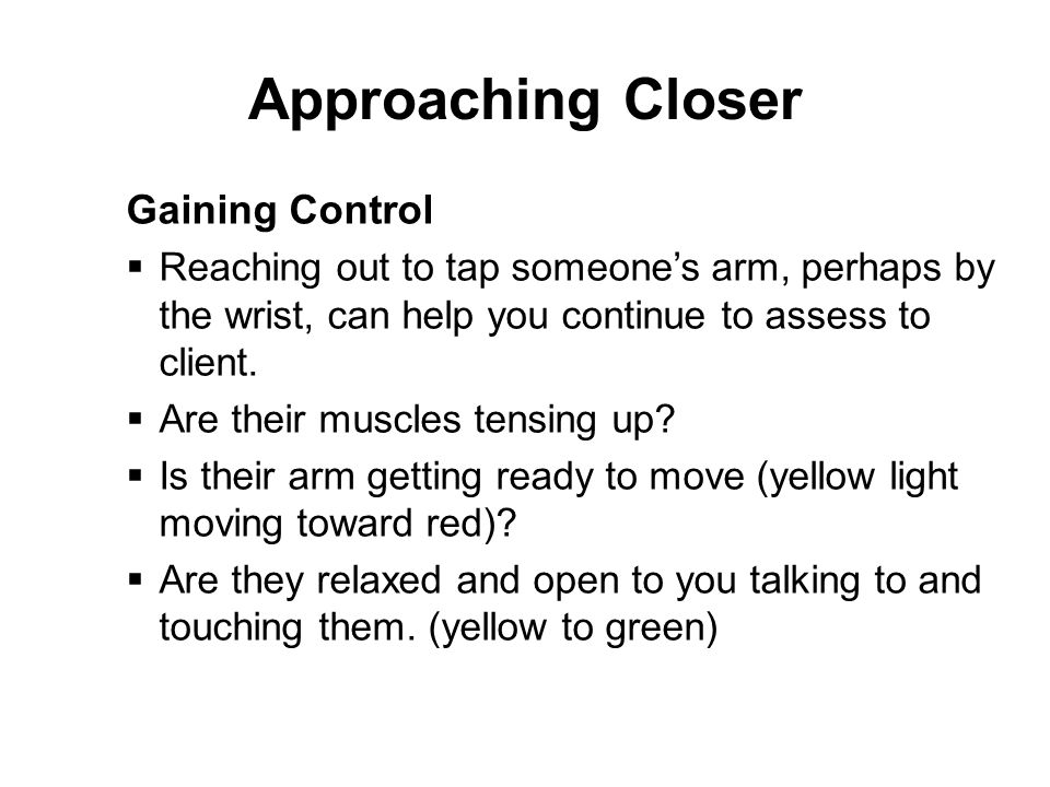 Approaching Closer Gaining Control  Reaching out to tap someone's arm, perhaps by the wrist, can help you continue to assess to client.