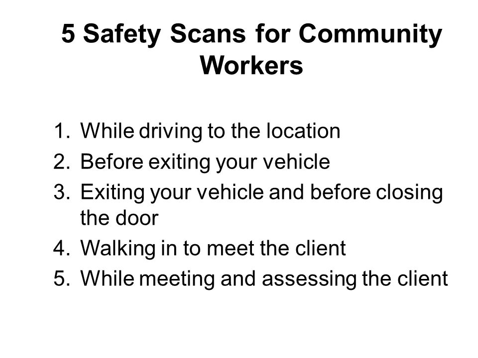 5 Safety Scans for Community Workers 1.While driving to the location 2.Before exiting your vehicle 3.Exiting your vehicle and before closing the door 4.Walking in to meet the client 5.While meeting and assessing the client