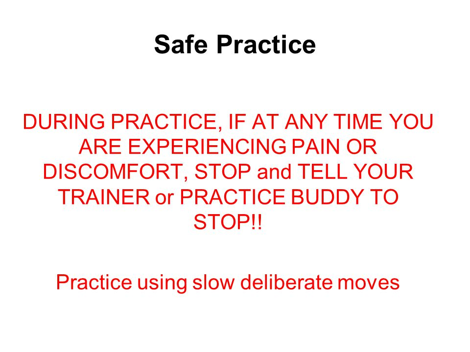 Safe Practice DURING PRACTICE, IF AT ANY TIME YOU ARE EXPERIENCING PAIN OR DISCOMFORT, STOP and TELL YOUR TRAINER or PRACTICE BUDDY TO STOP!.