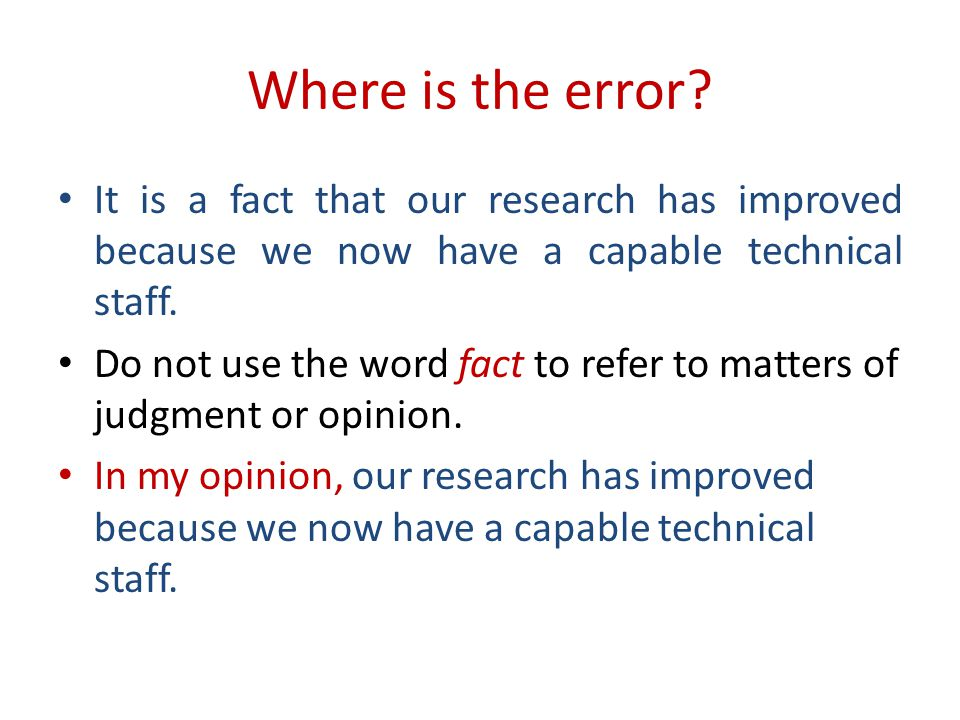 Where is the error? It is a fact that our research has improved because we now have a capable technical staff. Do not use the word fact to refer to ma