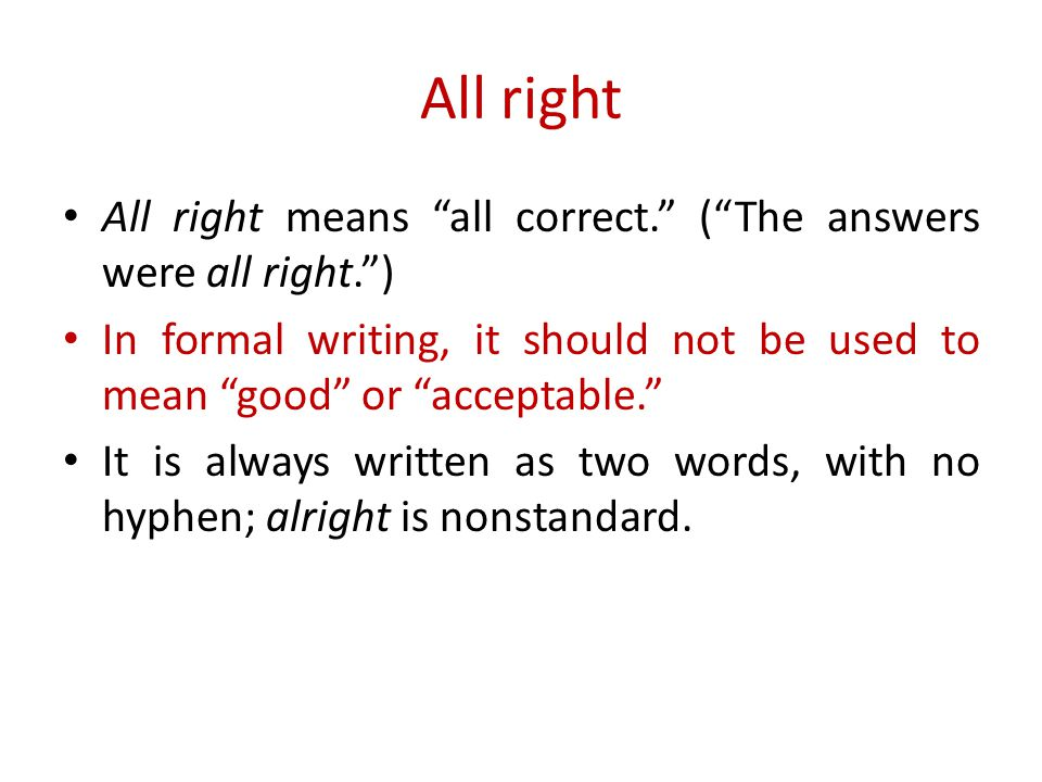 All right All right means all correct. ( The answers were all right. ) In formal writing, it should not be used to mean good or acceptable. It is always written as two words, with no hyphen; alright is nonstandard.