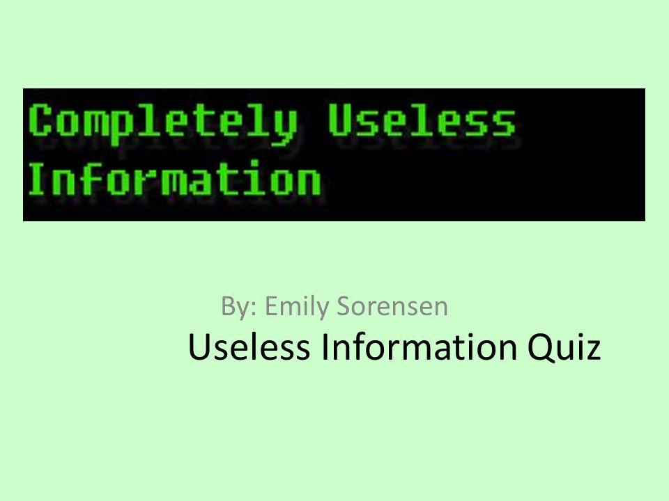 Useless Information Quiz By: Emily Sorensen