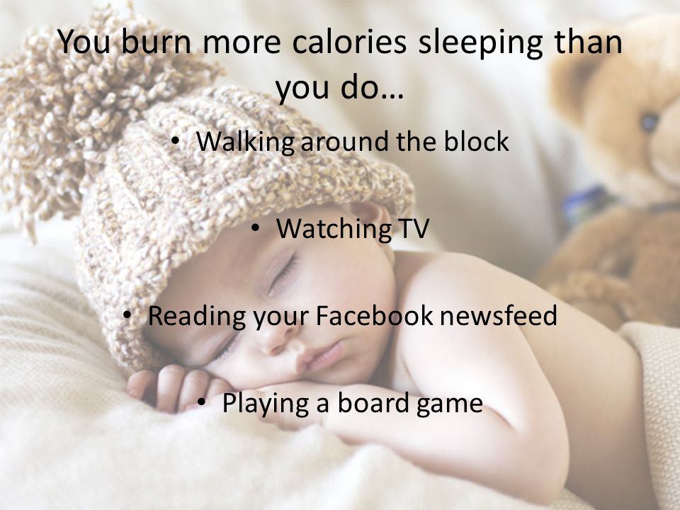 You burn more calories sleeping than you do… Walking around the block Watching TV Reading your Facebook newsfeed Playing a board game