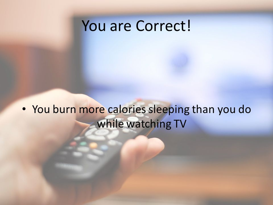 You are Correct! You burn more calories sleeping than you do while watching TV