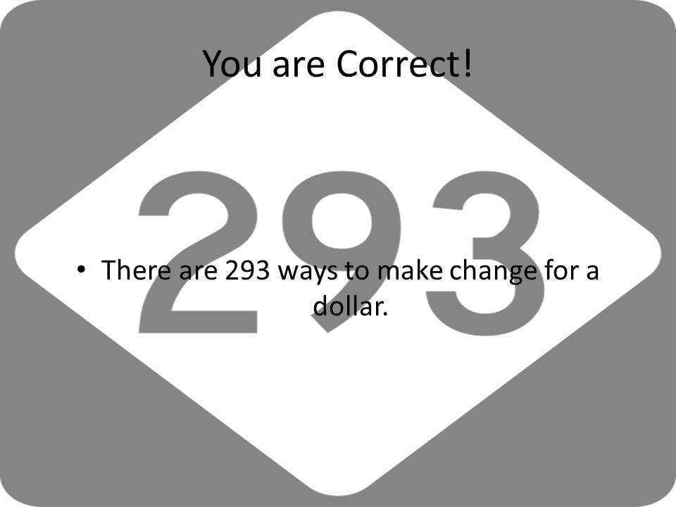 You are Correct! There are 293 ways to make change for a dollar.